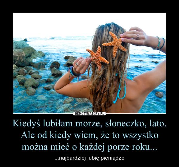 Kiedyś lubiłam morze, słoneczko, lato. Ale od kiedy wiem, że to wszystko można mieć o każdej porze roku... – ...najbardziej lubię pieniądze