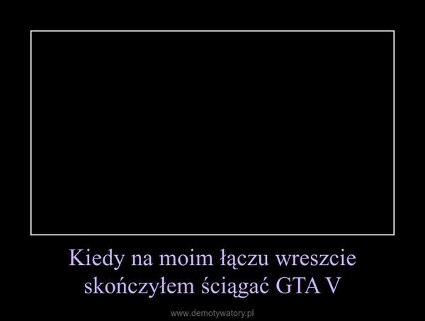 Kiedy na moim łączu wreszcie skończyłem ściągać GTA V –