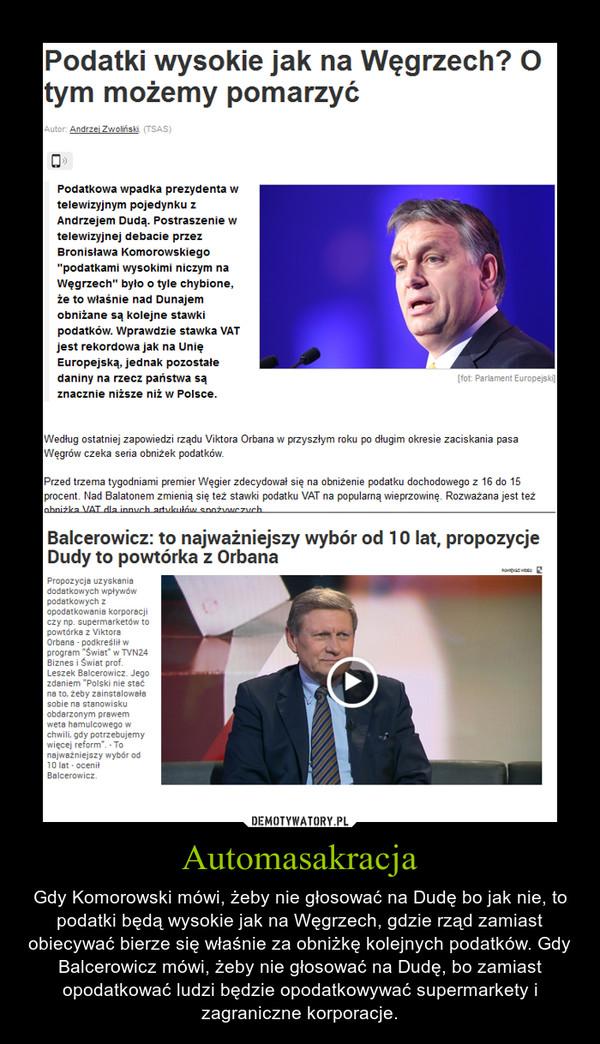 Automasakracja – Gdy Komorowski mówi, żeby nie głosować na Dudę bo jak nie, to podatki będą wysokie jak na Węgrzech, gdzie rząd zamiast obiecywać bierze się właśnie za obniżkę kolejnych podatków. Gdy Balcerowicz mówi, żeby nie głosować na Dudę, bo zamiast opodatkować ludzi będzie opodatkowywać supermarkety i zagraniczne korporacje.