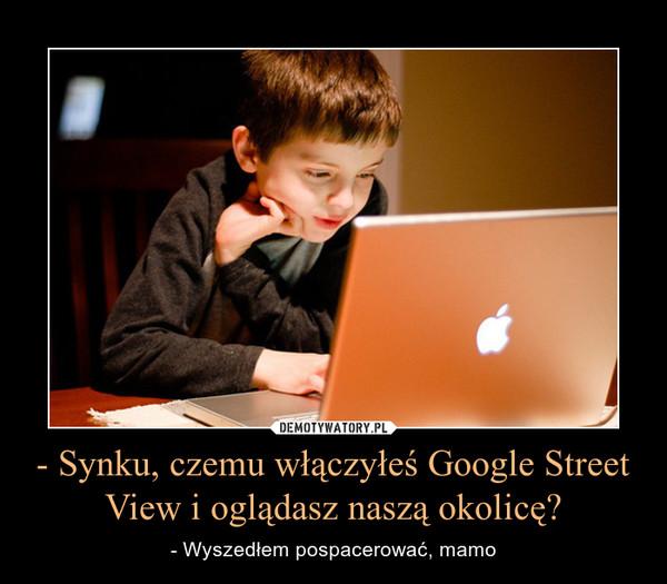 - Synku, czemu włączyłeś Google Street View i oglądasz naszą okolicę? – - Wyszedłem pospacerować, mamo