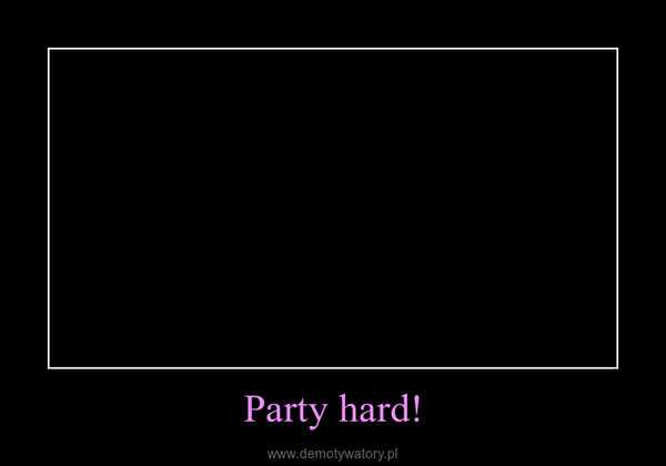 Party hard! –