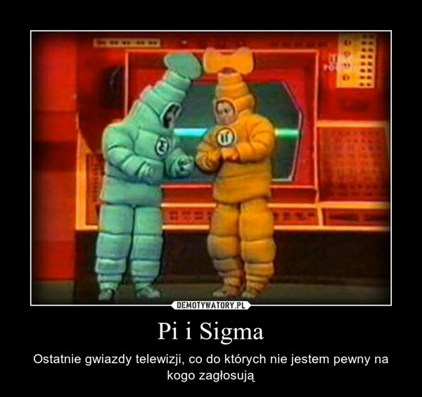 Pi i Sigma – Ostatnie gwiazdy telewizji, co do których nie jestem pewny na kogo zagłosują