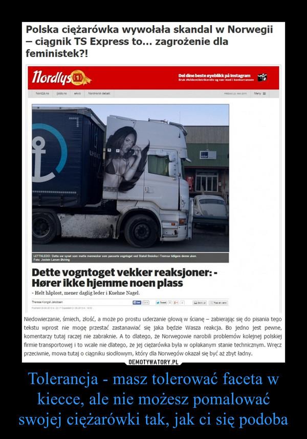 Tolerancja - masz tolerować faceta w kiecce, ale nie możesz pomalować swojej ciężarówki tak, jak ci się podoba –  Polska ciężarówka wywołała skandal w Norwegii – ciągnik TS Express to… zagrożenie dla feministek?!Niedowierzanie, śmiech, złość, a może po prostu uderzanie głową w ścianę – zabierając się do pisania tego tekstu wprost nie mogę przestać zastanawiać się jaka będzie Wasza reakcja. Bo jedno jest pewne, komentarzy tutaj raczej nie zabraknie. A to dlatego, że Norwegowie narobili problemów kolejnej polskiej firmie transportowej i to wcale nie dlatego, że jej ciężarówka była w opłakanym stanie technicznym. Wręcz przeciwnie, mowa tutaj o ciągniku siodłowym, który dla Norwegów okazał się być aż zbyt ładny.