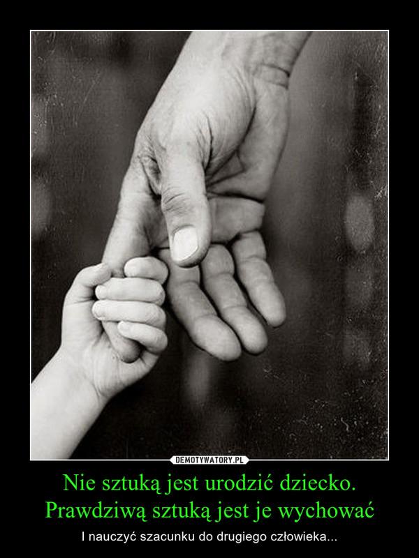 Nie sztuką jest urodzić dziecko.Prawdziwą sztuką jest je wychować – I nauczyć szacunku do drugiego człowieka...