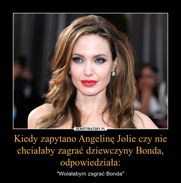 """Kiedy zapytano Angelinę Jolie czy nie chciałaby zagrać dziewczyny Bonda, odpowiedziała: – """"Wolałabym zagrać Bonda"""""""