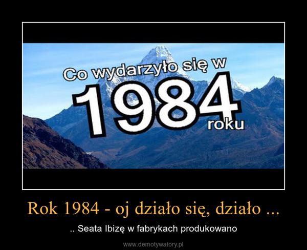 Rok 1984 - oj działo się, działo ... – .. Seata Ibizę w fabrykach produkowano