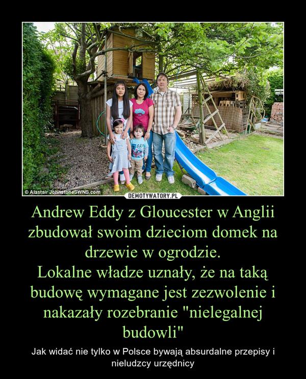 """Andrew Eddy z Gloucester w Anglii zbudował swoim dzieciom domek na drzewie w ogrodzie.Lokalne władze uznały, że na taką budowę wymagane jest zezwolenie i nakazały rozebranie """"nielegalnej budowli"""" – Jak widać nie tylko w Polsce bywają absurdalne przepisy i nieludzcy urzędnicy"""