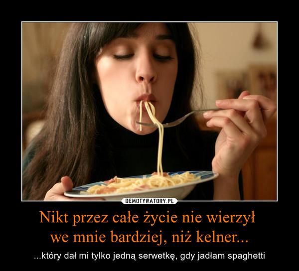 Nikt przez całe życie nie wierzył we mnie bardziej, niż kelner... – ...który dał mi tylko jedną serwetkę, gdy jadłam spaghetti