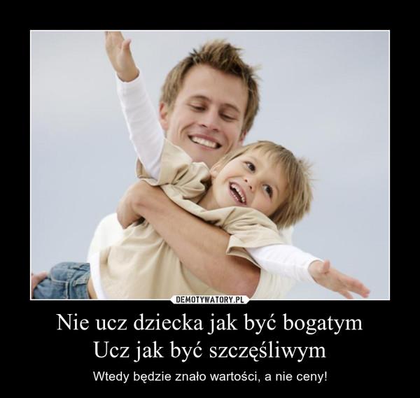 Nie ucz dziecka jak być bogatymUcz jak być szczęśliwym – Wtedy będzie znało wartości, a nie ceny!