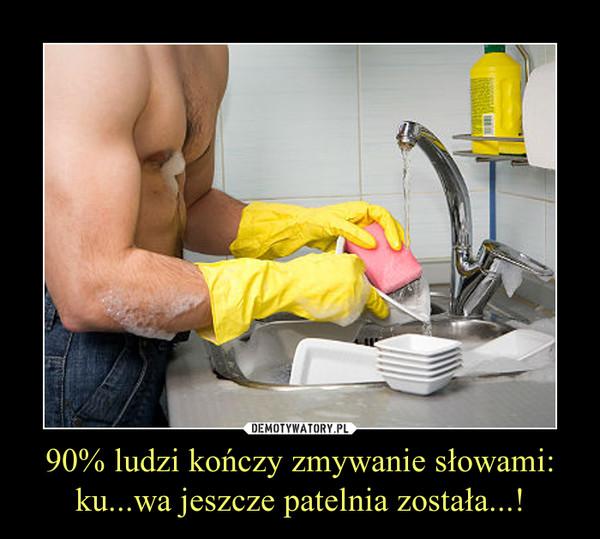 90% ludzi kończy zmywanie słowami:ku...wa jeszcze patelnia została...! –