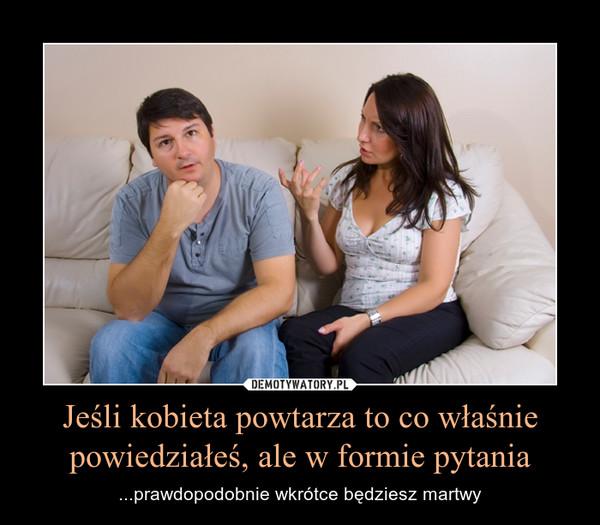 Jeśli kobieta powtarza to co właśnie powiedziałeś, ale w formie pytania – ...prawdopodobnie wkrótce będziesz martwy