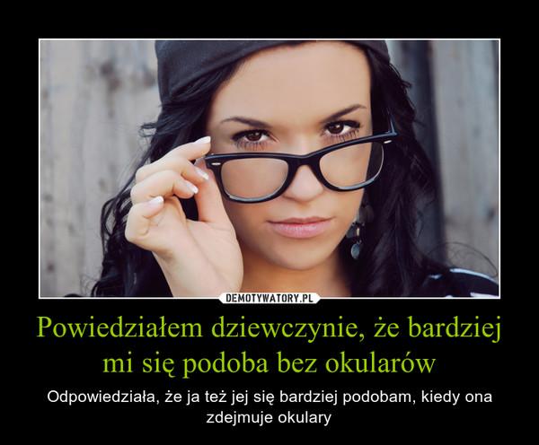 Powiedziałem dziewczynie, że bardziej mi się podoba bez okularów – Odpowiedziała, że ja też jej się bardziej podobam, kiedy ona zdejmuje okulary