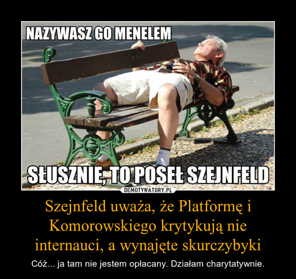 Szejnfeld uważa, że Platformę i Komorowskiego krytykują nie internauci, a wynajęte skurczybyki – Cóż... ja tam nie jestem opłacany. Działam charytatywnie.