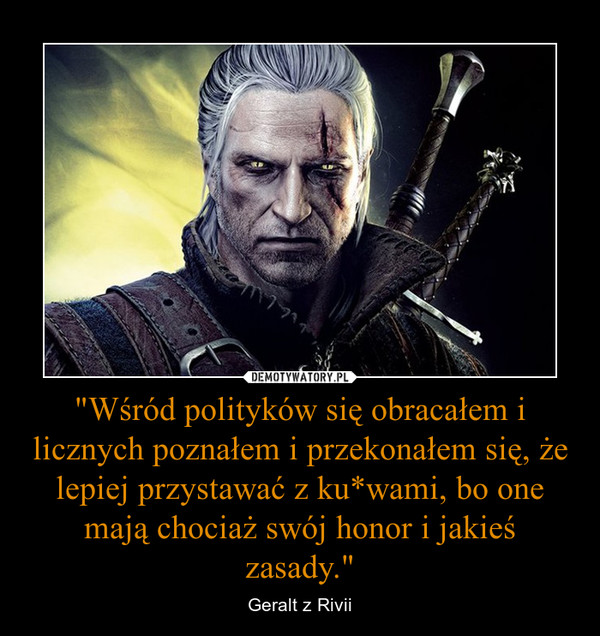 """""""Wśród polityków się obracałem i licznych poznałem i przekonałem się, że lepiej przystawać z ku*wami, bo one mają chociaż swój honor i jakieś zasady."""" – Geralt z Rivii"""