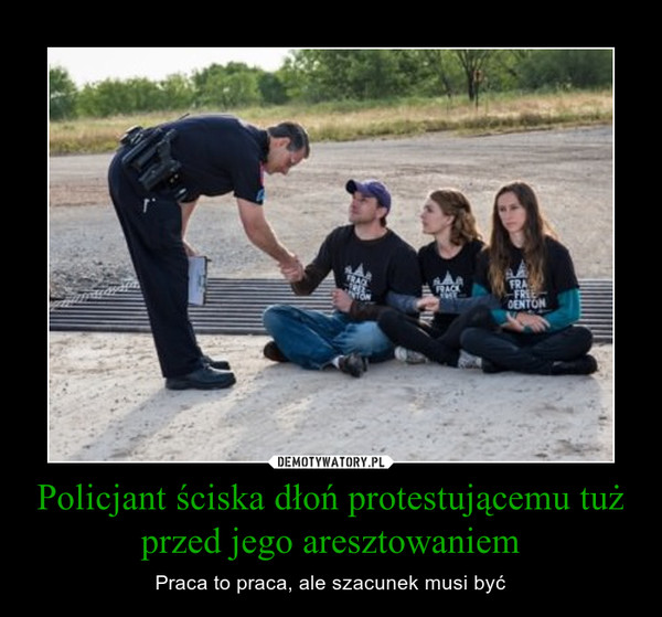 Policjant ściska dłoń protestującemu tuż przed jego aresztowaniem – Praca to praca, ale szacunek musi być