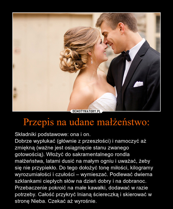Przepis na udane małżeństwo: – Składniki podstawowe: ona i on. Dobrze wypłukać (głównie z przeszłości) i namoczyć aż zmiękną (ważne jest osiągnięcie stanu zwanego gotowością). Włożyć do sakramentalnego rondla małżeństwa, latami dusić na małym ogniu i uważać, żeby się nie przypiekło. Do tego dołożyć tonę miłości, kilogramy wyrozumiałości i czułości – wymieszać. Podlewać dwiema szklankami ciepłych słów na dzień dobry i na dobranoc. Przebaczenie pokroić na małe kawałki, dodawać w razie potrzeby. Całość przykryć lnianą ściereczką i skierować w stronę Nieba. Czekać aż wyrośnie.