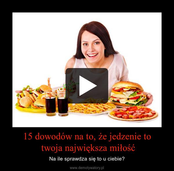 15 dowodów na to, że jedzenie to twoja największa miłość – Na ile sprawdza się to u ciebie?