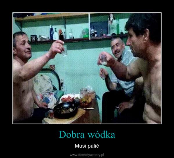 Dobra wódka – Musi palić