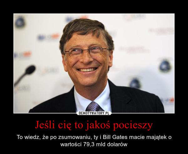 Jeśli cię to jakoś pocieszy – To wiedz, że po zsumowaniu, ty i Bill Gates macie majątek o wartości 79,3 mld dolarów
