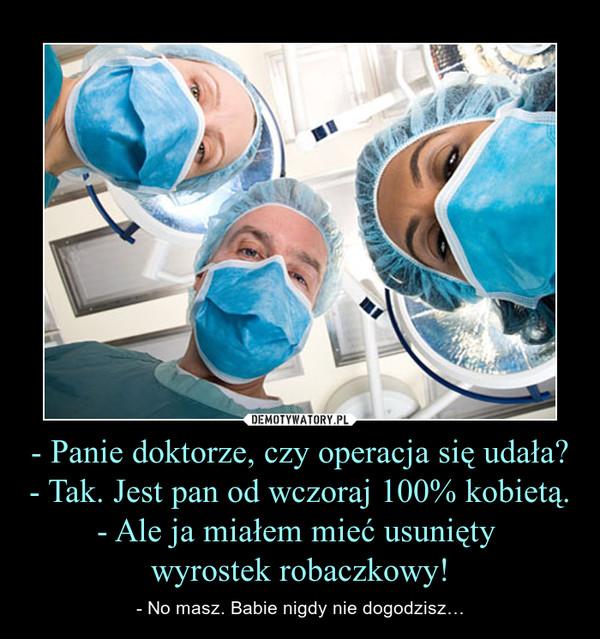 - Panie doktorze, czy operacja się udała?- Tak. Jest pan od wczoraj 100% kobietą.- Ale ja miałem mieć usunięty wyrostek robaczkowy! – - No masz. Babie nigdy nie dogodzisz…