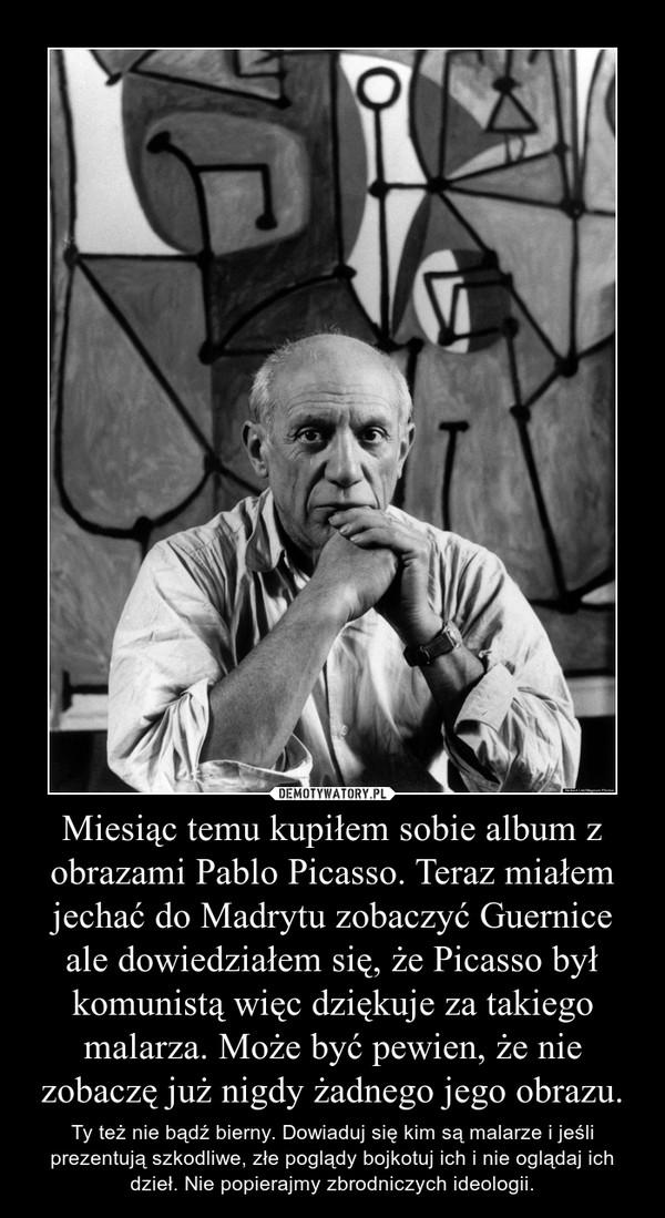 Miesiąc temu kupiłem sobie album z obrazami Pablo Picasso. Teraz miałem jechać do Madrytu zobaczyć Guernice ale dowiedziałem się, że Picasso był komunistą więc dziękuje za takiego malarza. Może być pewien, że nie zobaczę już nigdy żadnego jego obrazu. – Ty też nie bądź bierny. Dowiaduj się kim są malarze i jeśli prezentują szkodliwe, złe poglądy bojkotuj ich i nie oglądaj ich dzieł. Nie popierajmy zbrodniczych ideologii.