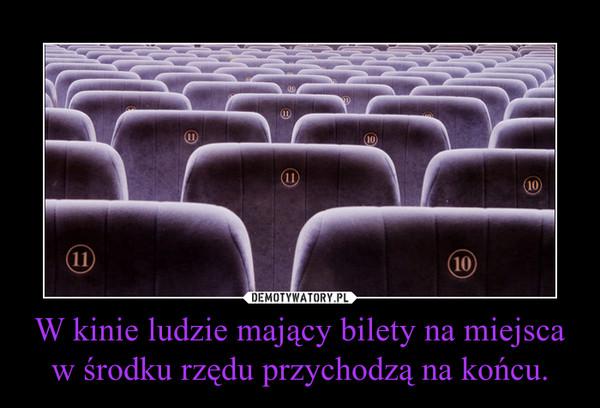 W kinie ludzie mający bilety na miejsca w środku rzędu przychodzą na końcu. –