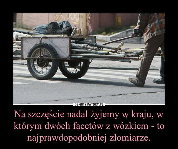 Na szczęście nadal żyjemy w kraju, w którym dwóch facetów z wózkiem - to najprawdopodobniej złomiarze. –