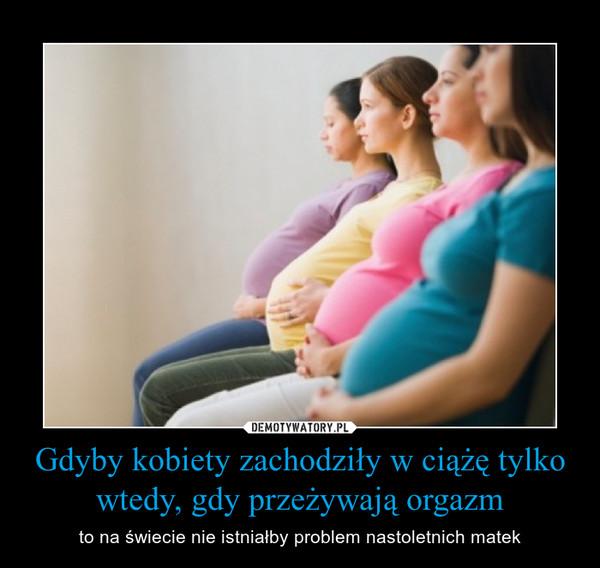 Gdyby kobiety zachodziły w ciążę tylko wtedy, gdy przeżywają orgazm – to na świecie nie istniałby problem nastoletnich matek