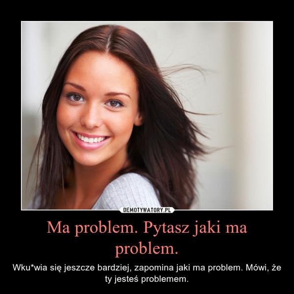 Ma problem. Pytasz jaki ma problem. – Wku*wia się jeszcze bardziej, zapomina jaki ma problem. Mówi, że ty jesteś problemem.