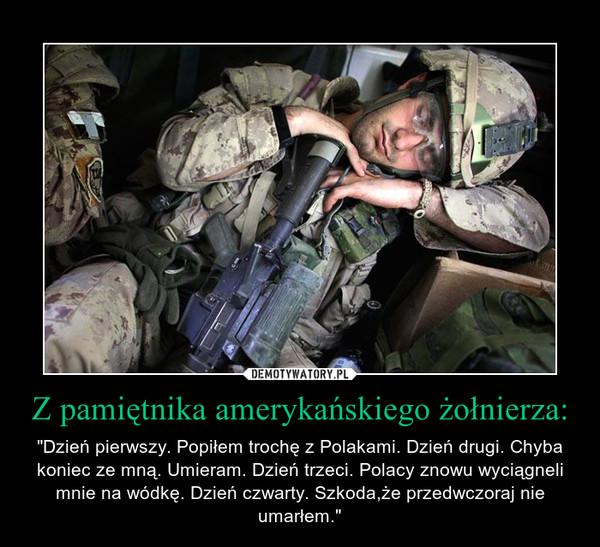 """Z pamiętnika amerykańskiego żołnierza: – """"Dzień pierwszy. Popiłem trochę z Polakami. Dzień drugi. Chyba koniec ze mną. Umieram. Dzień trzeci. Polacy znowu wyciągneli mnie na wódkę. Dzień czwarty. Szkoda,że przedwczoraj nie umarłem."""""""