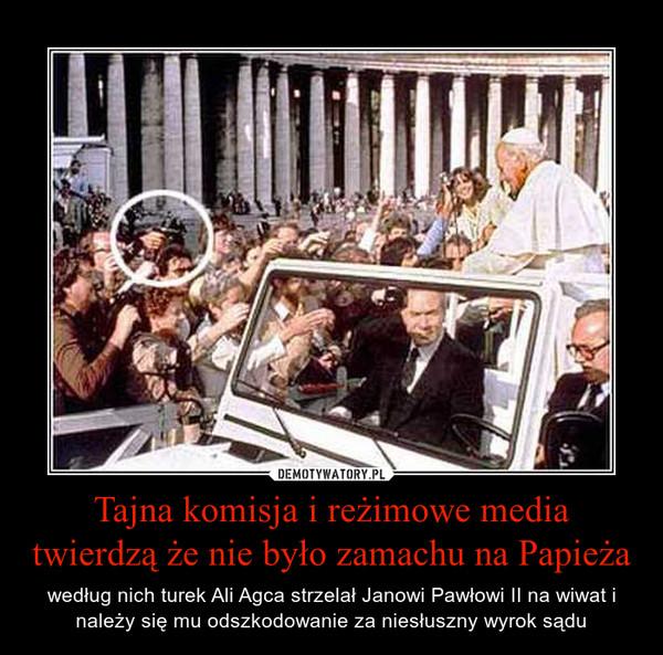 Tajna komisja i reżimowe media twierdzą że nie było zamachu na Papieża – według nich turek Ali Agca strzelał Janowi Pawłowi II na wiwat i należy się mu odszkodowanie za niesłuszny wyrok sądu