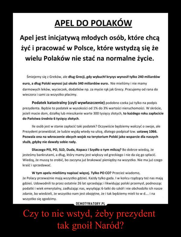 Czy to nie wstyd, żeby prezydent tak gnoił Naród? –  APEL DO POLAKÓW  Apel jest inicjatywą młodych osób, które chcą żyć i pracować w Polsce, które wstydzą się że wielu Polaków nie stać na normalne życie. Śmiejemy się z Greków, ale dług Grecji, gdy wybuchł kryzys wynosił tylko 240 miliardów euro, a dług Polski wynosi już około 340 miliardów euro. Nie mieliśmy i nie mamy darmowych leków, wycieczek, dodatków np. za mycie rąk jak Grecy. Pracujemy od rana do wieczora i sami za wszystko płacimy. Podatek katastralny (czyli wywłaszczenie) podobno czeka już tylko na podpis prezydenta. Będzie to podatek w wysokości od 1% do 3% wartości nieruchomości. W skrócie, jeżeli macie dom, działkę lub mieszkanie warte 300 tysięcy złotych, to każdego roku zapłacicie do Państwa średnio 6 tysięcy złotych. Ile osób jest w stanie zapłacić taki podatek? Oczywiście będziemy walczyć o swoje, ale Prezydent przewidział, że ludzie wyjdą wtedy na ulicę, dlatego podpisał tzw. ustawę 1066. Pozwala ona na wkroczenie obcych wojsk na terytorium Polski jako wsparcie dla naszych służb, gdyby nie dawały sobie rady. Dlaczego PiS, PO, SLD, Duda, Kopacz i Szydło o tym milczą? Bo dobrze wiedzą, że jesteśmy bankrutami, a dług, który mamy jest większy od greckiego i nie da się go spłacić. Wiedzą, że muszą to zrobić, bo zaczyna już brakować pieniędzy na wszystko. Nie ma już czego kraść i sprzedawać. W tym apelu mieliśmy napisać więcej. Tylko PO CO? Przecież wiadomo, że Polacy przeważnie mają wszystko gdzieś. Każdy tylko gada. I w końcu rządzący też nas mają gdzieś. Udowodnili to przez ostatnie 26 lat sprzedając i likwidując polski przemysł, podnosząc podatki i wiek emerytalny, zadłużając nas, wysyłając 6-łatki do szkół i nie obchodziło ich nasze zdanie, bo wiedzieli, że wszystko nam jest obojętne, że i tak będziemy mieli to w d.... i na wszystko się zgodzimy.