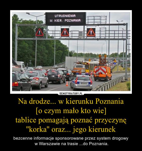 Na drodze... w kierunku Poznania[o czym mało kto wie]tablice pomagają poznać przyczynę ''korka'' oraz... jego kierunek – bezcenne informacje sponsorowane przez system drogowy w Warszawie na trasie ...do Poznania.