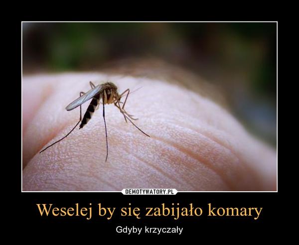 Weselej by się zabijało komary – Gdyby krzyczały