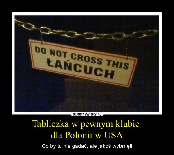 Tabliczka w pewnym klubie dla Polonii w USA – Co by tu nie gadać, ale jakoś wybrnęli Do not cross this łańcuch