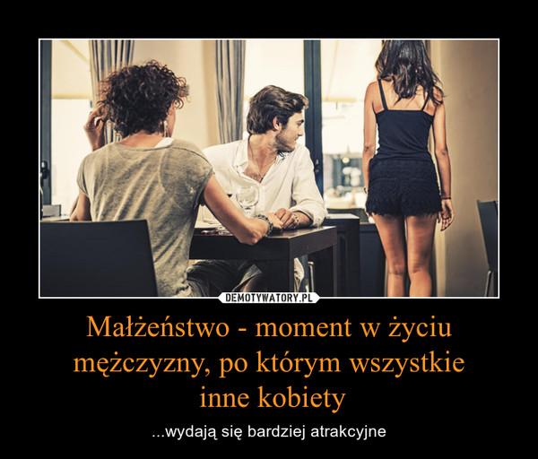 Małżeństwo - moment w życiu mężczyzny, po którym wszystkie inne kobiety – ...wydają się bardziej atrakcyjne