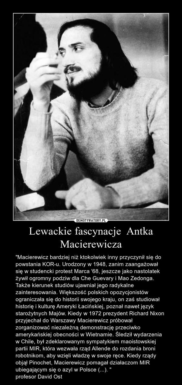 """Lewackie fascynacje  Antka Macierewicza – """"Macierewicz bardziej niż ktokolwiek inny przyczynił się do powstania KOR-u. Urodzony w 1948, zanim zaangażował się w studencki protest Marca '68, jeszcze jako nastolatek żywił ogromny podziw dla Che Guevary i Mao Zedonga. Także kierunek studiów ujawniał jego radykalne zainteresowania. Większość polskich opozycjonistów ograniczała się do historii swojego kraju, on zaś studiował historię i kulturę Ameryki Łacińskiej, poznał nawet język starożytnych Majów. Kiedy w 1972 prezydent Richard Nixon przyjechał do Warszawy Macierewicz próbował zorganizować niezależną demonstrację przeciwko amerykańskiej obecności w Wietnamie. Śledził wydarzenia w Chile, był zdeklarowanym sympatykiem maoistowskiej partii MIR, która wezwała rząd Allende do rozdania broni robotnikom, aby wzięli władzę w swoje ręce. Kiedy rządy objął Pinochet, Macierewicz pomagał działaczom MIR ubiegającym się o azyl w Polsce (...). """"profesor David Ost"""