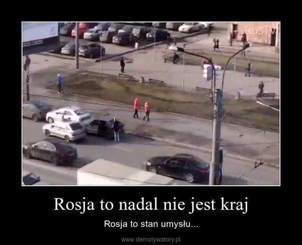 Rosja to nadal nie jest kraj – Rosja to stan umysłu...