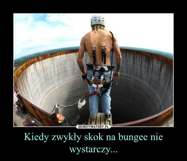 Kiedy zwykły skok na bungee nie wystarczy... –