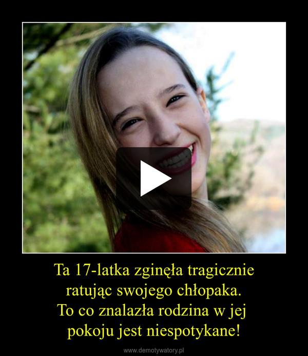 Ta 17-latka zginęła tragicznieratując swojego chłopaka.To co znalazła rodzina w jej pokoju jest niespotykane! –