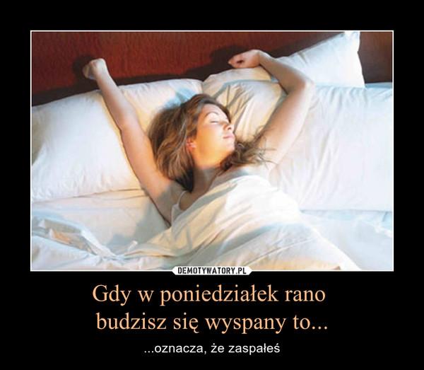 Gdy w poniedziałek rano budzisz się wyspany to... – ...oznacza, że zaspałeś