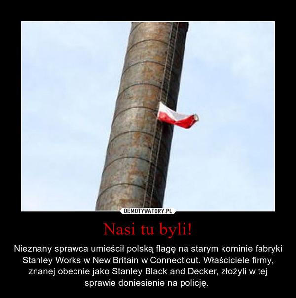 Nasi tu byli! – Nieznany sprawca umieścił polską flagę na starym kominie fabryki Stanley Works w New Britain w Connecticut. Właściciele firmy, znanej obecnie jako Stanley Black and Decker, złożyli w tej sprawie doniesienie na policję.