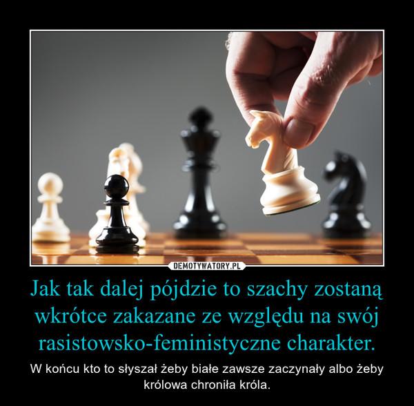 Jak tak dalej pójdzie to szachy zostaną wkrótce zakazane ze względu na swój rasistowsko-feministyczne charakter. – W końcu kto to słyszał żeby białe zawsze zaczynały albo żeby królowa chroniła króla.