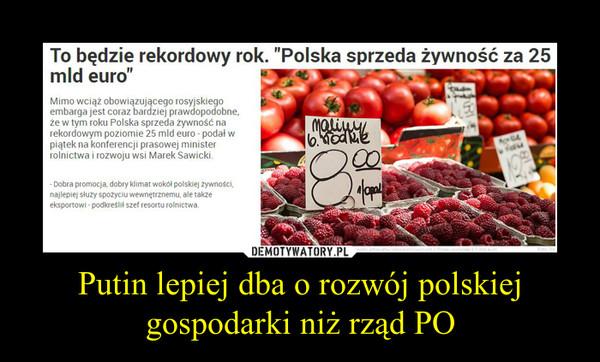 """Putin lepiej dba o rozwój polskiej gospodarki niż rząd PO –   To będzie rekordowy rok. """"Polska sprzeda żywność za 25 mld euro"""" Mimo wciąż obowiązującego rosyjskiego embarga jest coraz bardziej prawdopodobne, że w tym roku Polska sprzeda żywność na rekordowym poziomie 25 mld euro - podał w piątek na konferencji prasowej minister rolnictwa i rozwoju wsi Marek Sawicki. - Dobra promocja, dobry klimat wokół polskiej żywności, najlepiej służy spożyciu wewnętrznemu, ale także eksportowi - podkreślił szef resortu rolnictwa."""