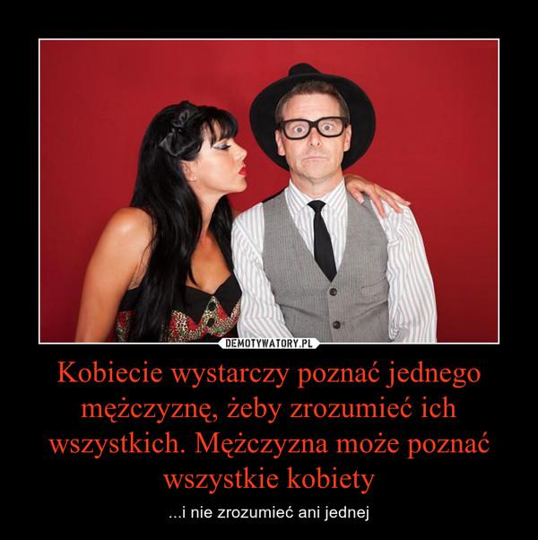 Kobiecie wystarczy poznać jednego mężczyznę, żeby zrozumieć ich wszystkich. Mężczyzna może poznać wszystkie kobiety – ...i nie zrozumieć ani jednej