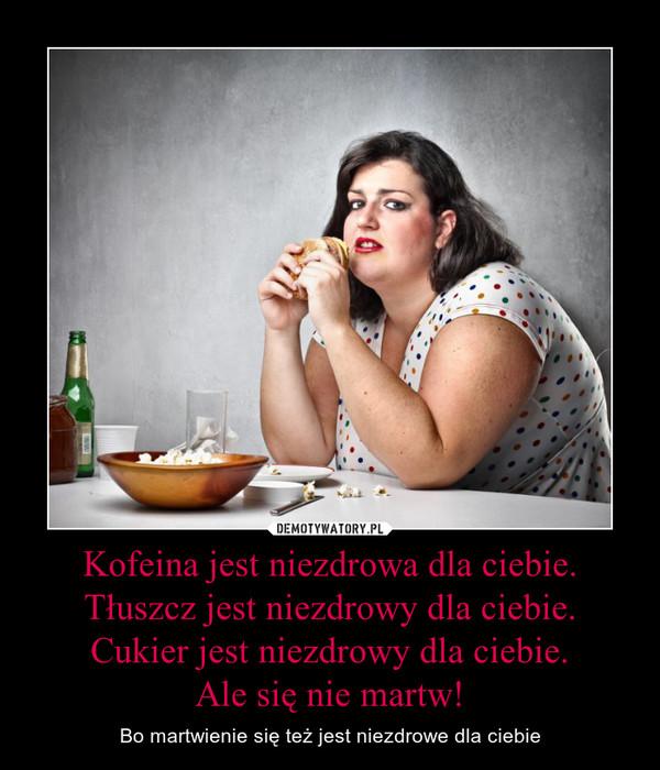Kofeina jest niezdrowa dla ciebie.Tłuszcz jest niezdrowy dla ciebie.Cukier jest niezdrowy dla ciebie.Ale się nie martw! – Bo martwienie się też jest niezdrowe dla ciebie