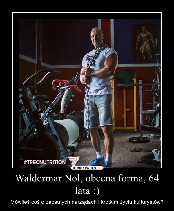 Waldermar Nol, obecna forma, 64 lata :) – Mówiłeś coś o zepsutych narządach i krótkim życiu kulturystów?