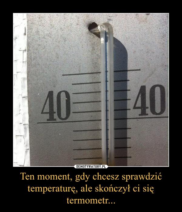 Ten moment, gdy chcesz sprawdzić temperaturę, ale skończył ci się termometr... –