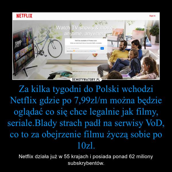 Za kilka tygodni do Polski wchodzi Netflix gdzie po 7,99zl/m można będzie oglądać co się chce legalnie jak filmy, seriale.Blady strach padł na serwisy VoD, co to za obejrzenie filmu życzą sobie po 10zl. – Netflix działa już w 55 krajach i posiada ponad 62 miliony subskrybentów.