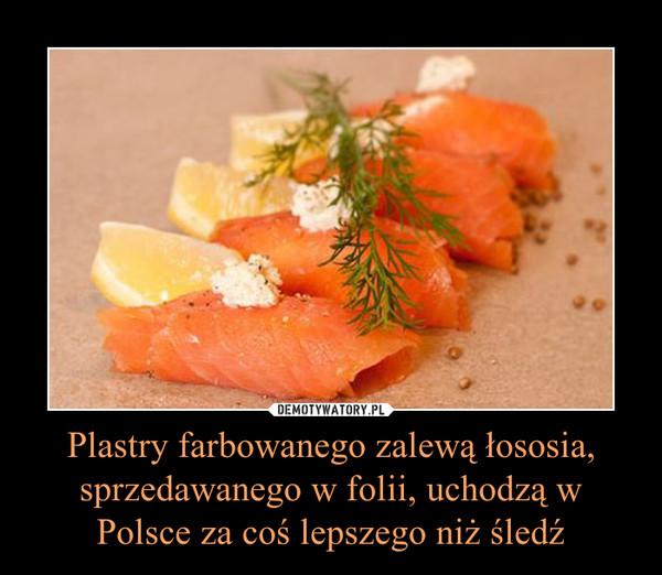 Plastry farbowanego zalewą łososia, sprzedawanego w folii, uchodzą w Polsce za coś lepszego niż śledź –
